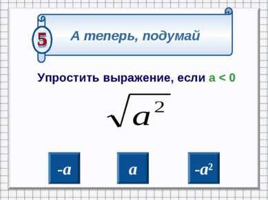 Упростить выражение, если а < 0 -а а -а² А теперь, подумай