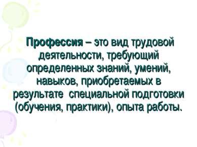 Профессия – это вид трудовой деятельности, требующий определенных знаний, уме...