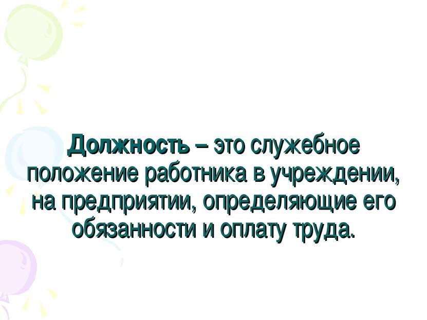Должность – это служебное положение работника в учреждении, на предприятии, о...