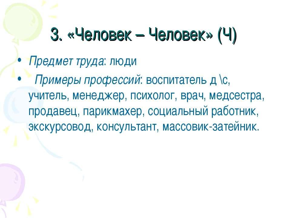 3. «Человек – Человек» (Ч) Предмет труда: люди Примеры профессий: воспитатель...