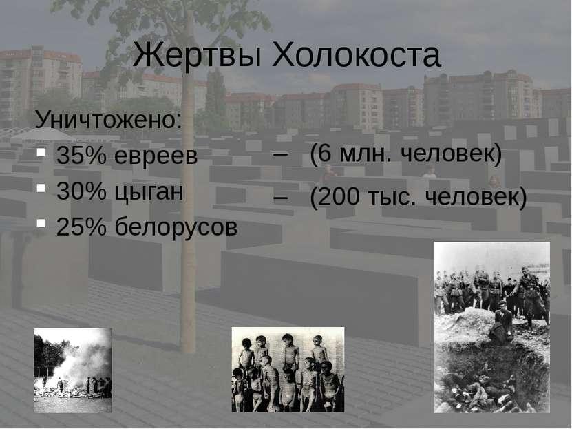 Жертвы Холокоста Уничтожено: 35% евреев 30% цыган 25% белорусов – (6 млн. чел...