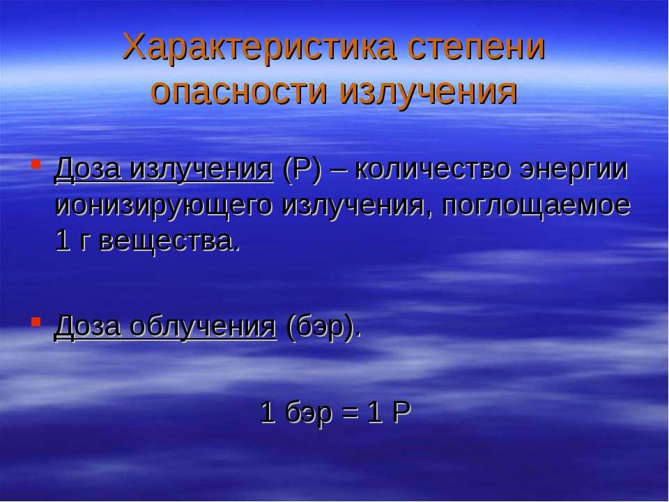 Характеристика степени опасности излучения Доза излучения (Р) – количество эн...