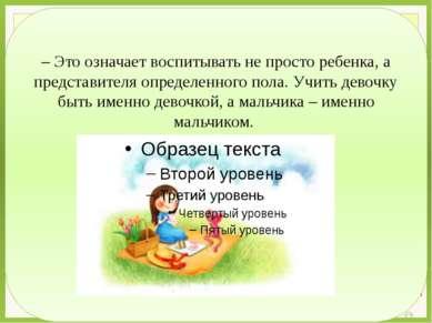 – Это означает воспитывать не просто ребенка, а представителя определенного п...