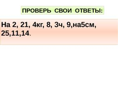 На 2, 21, 4кг, 8, 3ч, 9,на5см, 25,11,14. ПРОВЕРЬ СВОИ ОТВЕТЫ: