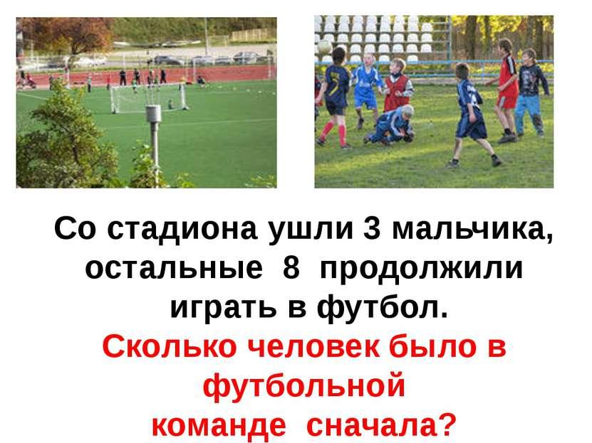 Со стадиона ушли 3 мальчика, остальные 8 продолжили играть в футбол. Сколько ...