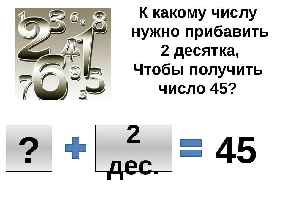 К какому числу нужно прибавить 2 десятка, Чтобы получить число 45? ? 2 дес. 45