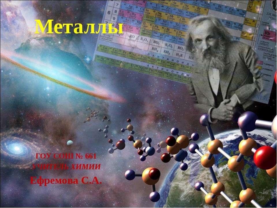 Металлы ГОУ СОШ № 661 УЧИТЕЛЬ ХИМИИ Ефремова С.А.