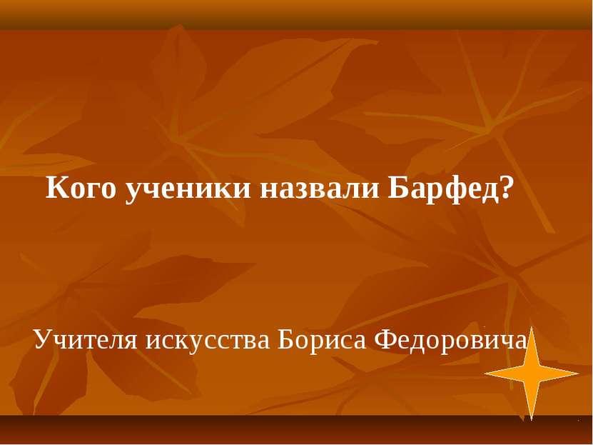 Учителя искусства Бориса Федоровича Кого ученики назвали Барфед?