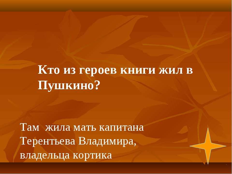 Там жила мать капитана Терентьева Владимира, владельца кортика Кто из героев ...