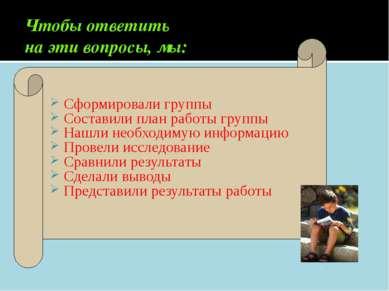 Чтобы ответить на эти вопросы, мы: Сформировали группы Составили план работы ...