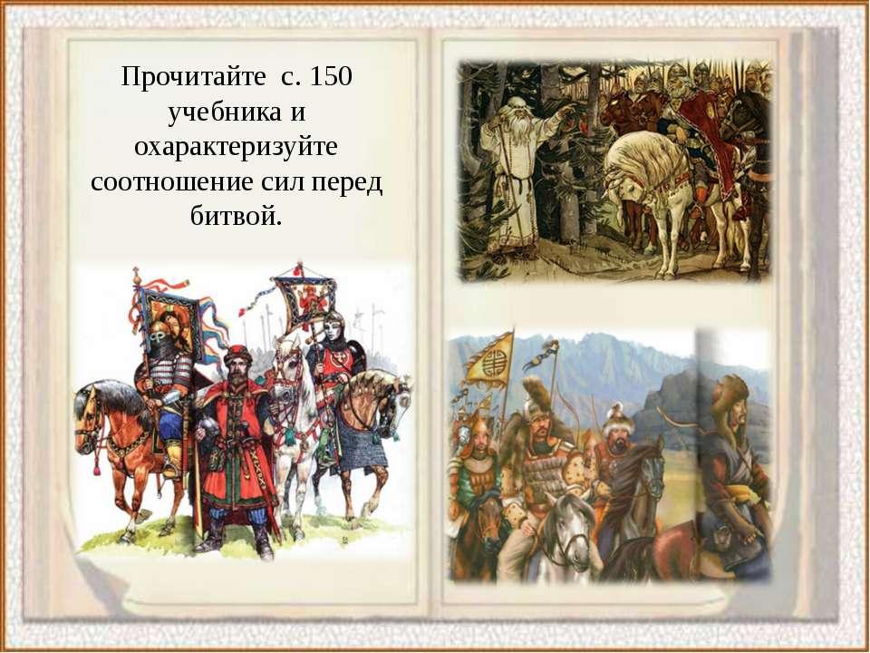 Прочитайте с. 150 учебника и охарактеризуйте соотношение сил перед битвой.