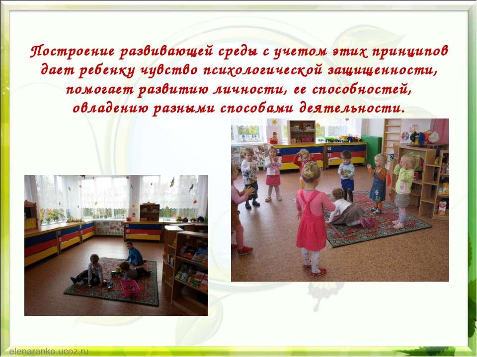 Построение развивающей среды с учетом этих принципов дает ребенку чувство пси...