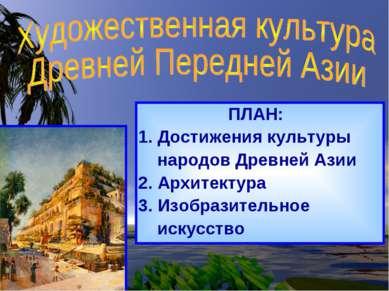 ПЛАН: Достижения культуры народов Древней Азии 2. Архитектура 3. Изобразитель...