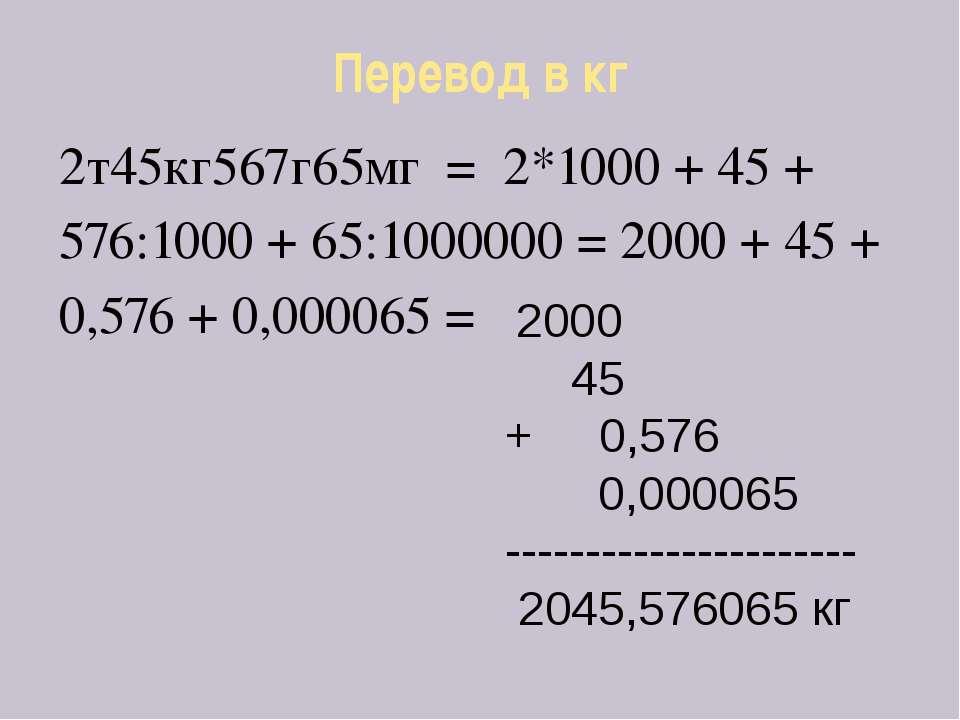 Перевод в кг 2т45кг567г65мг = 2*1000 + 45 + 576:1000 + 65:1000000 = 2000 + 45...
