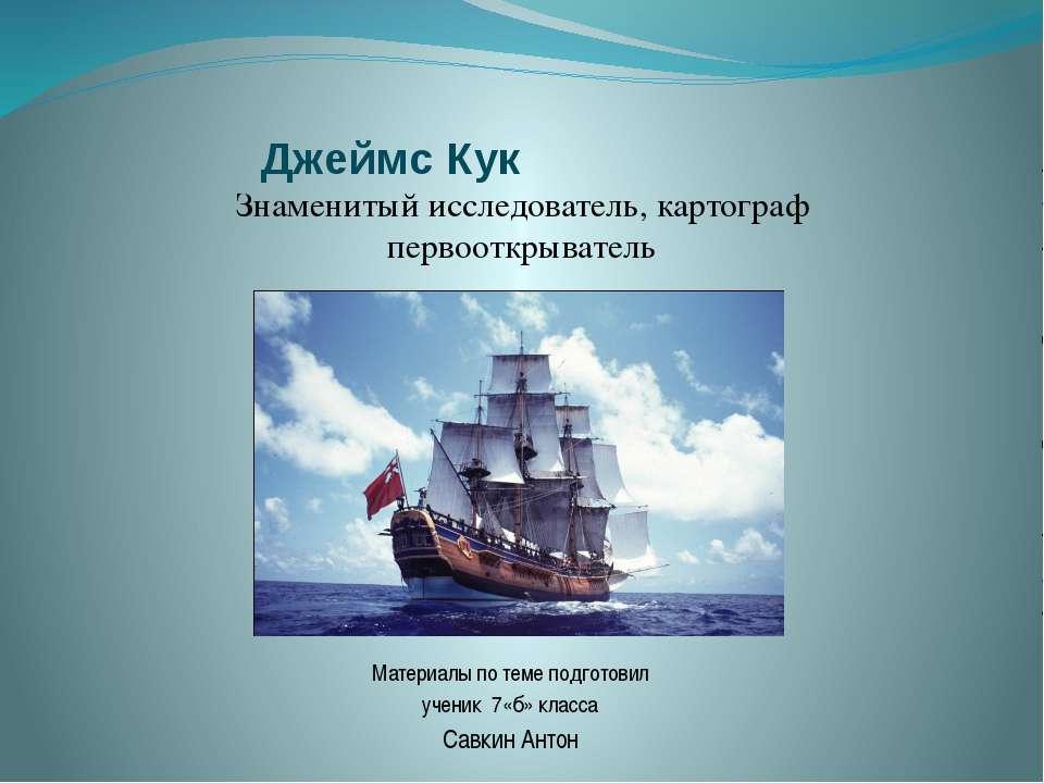 Джеймс Кук Материалы по теме подготовил ученик 7«б» класса Савкин Антон Знаме...