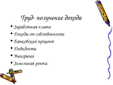 Труд- получение дохода Заработная плата Доходы от собственности Банковский пр...