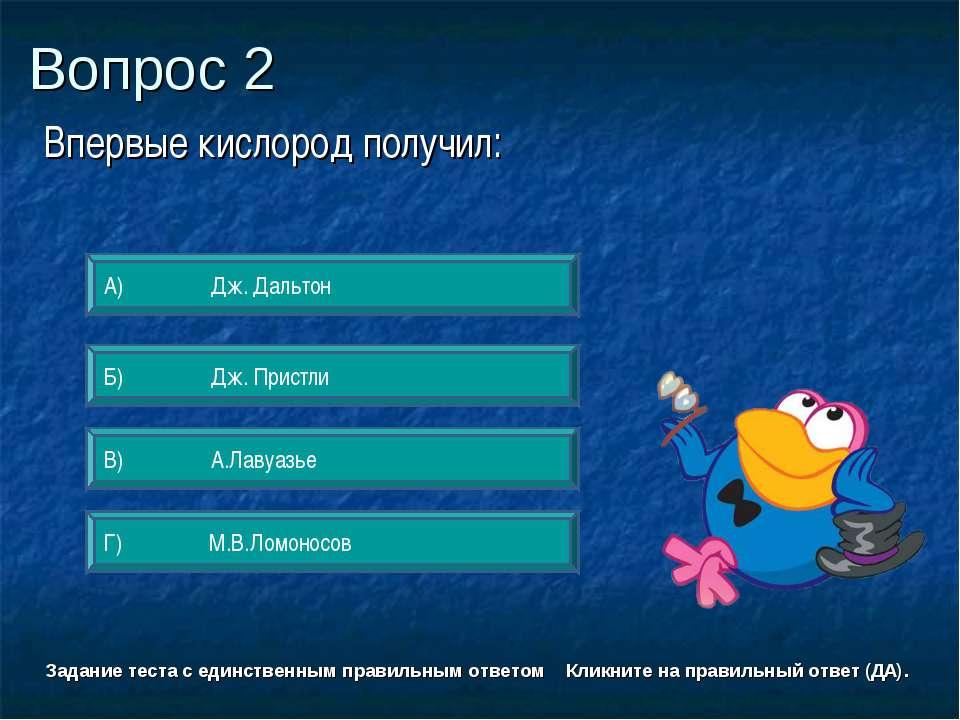 Вопрос 2 А) Дж. Дальтон Б) Дж. Пристли Г) М.В.Ломоносов В) А.Лавуазье Задание...