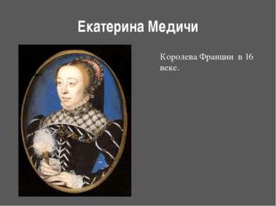 Екатерина Медичи Королева Франции в 16 веке. http://ru.wikipedia.org/wiki/%D0...