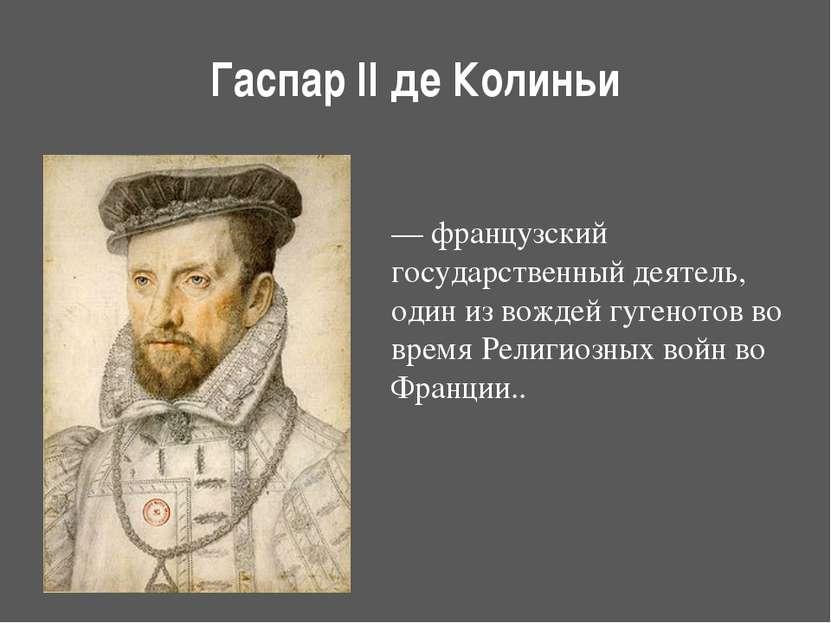 Гаспар II де Колиньи — французский государственный деятель, один из вождейгу...