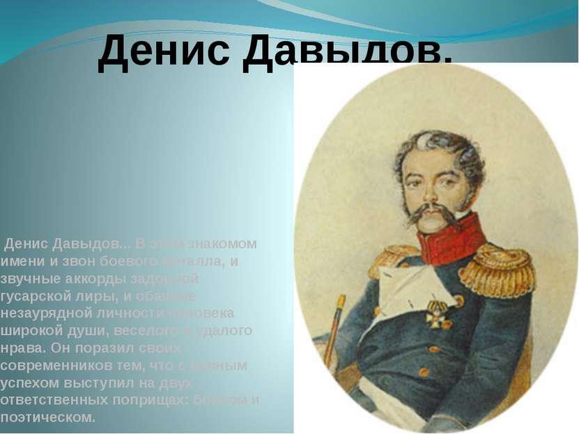 Денис Давыдов... В этом знакомом имени и звон боевого металла, и звучные акко...