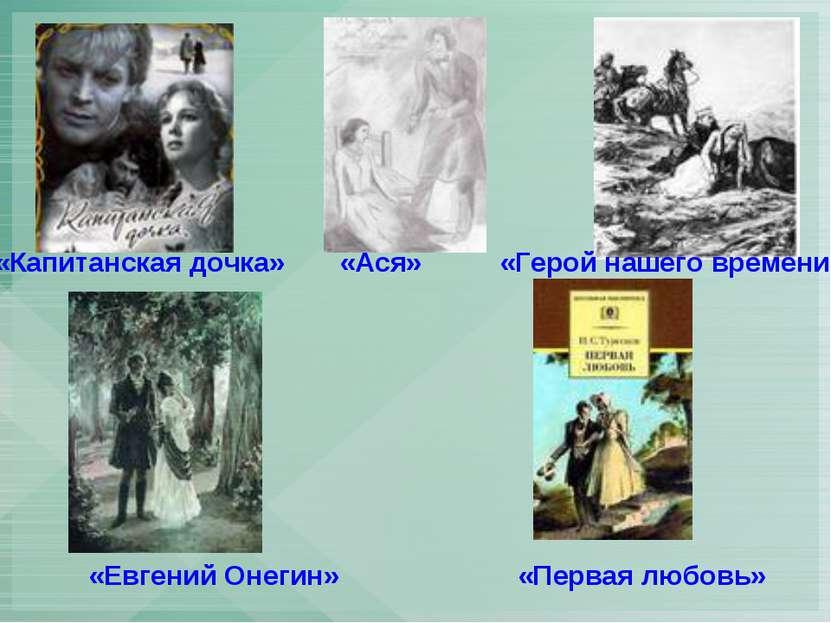 «Евгений Онегин» «Первая любовь» «Капитанская дочка» «Ася» «Герой нашего врем...