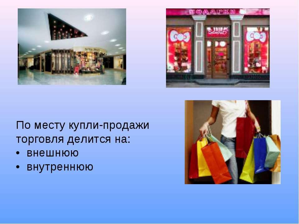 По месту купли-продажи торговля делится на: • внешнюю • внутреннюю