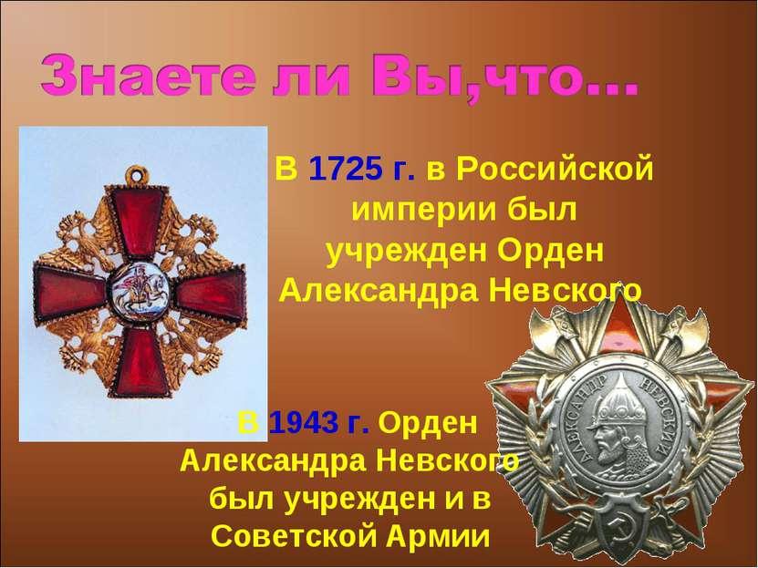 В 1725 г. в Российской империи был учрежден Орден Александра Невского В 1943 ...