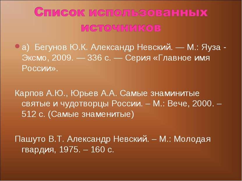 а) Бегунов Ю.К. Александр Невский.— М.: Яуза - Эксмо, 2009.— 336 с.— Серия...