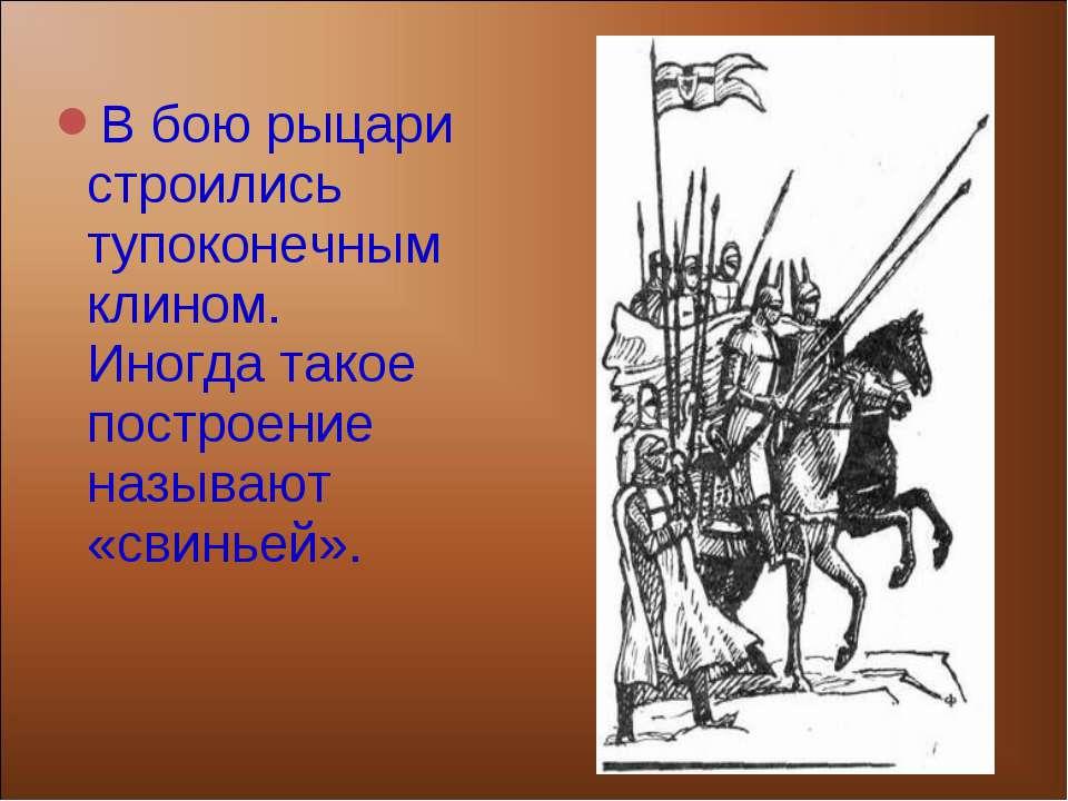 В бою рыцари строились тупоконечным клином. Иногда такое построение называют ...