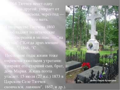 С 1864 Тютчев несет одну потерю за другой: умирает от чахотки Денисьева, чере...