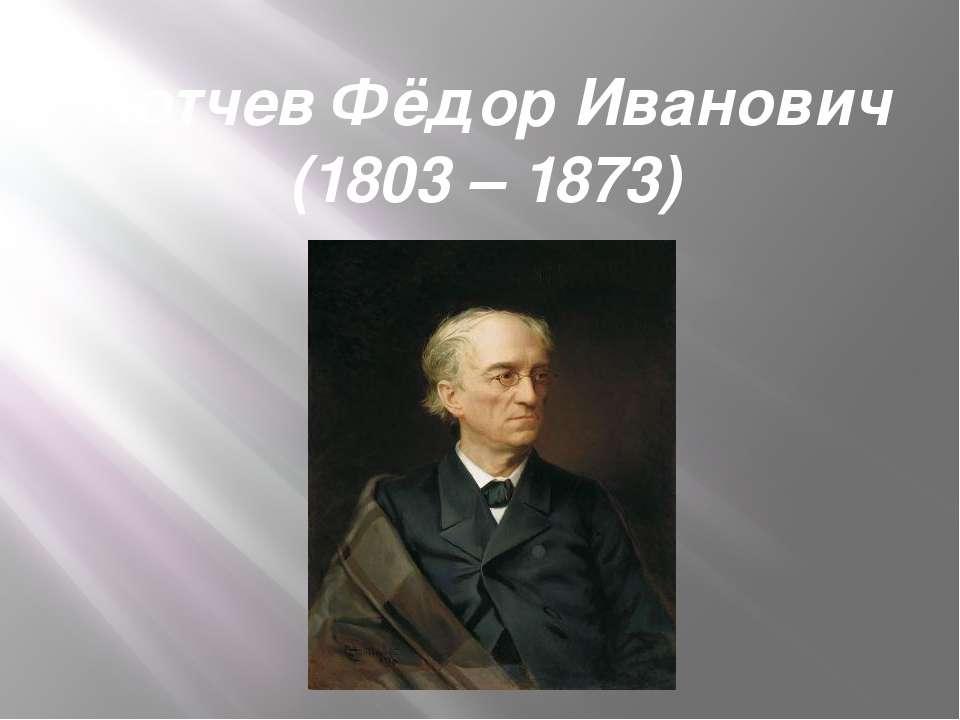 Тютчев Фёдор Иванович (1803 – 1873)