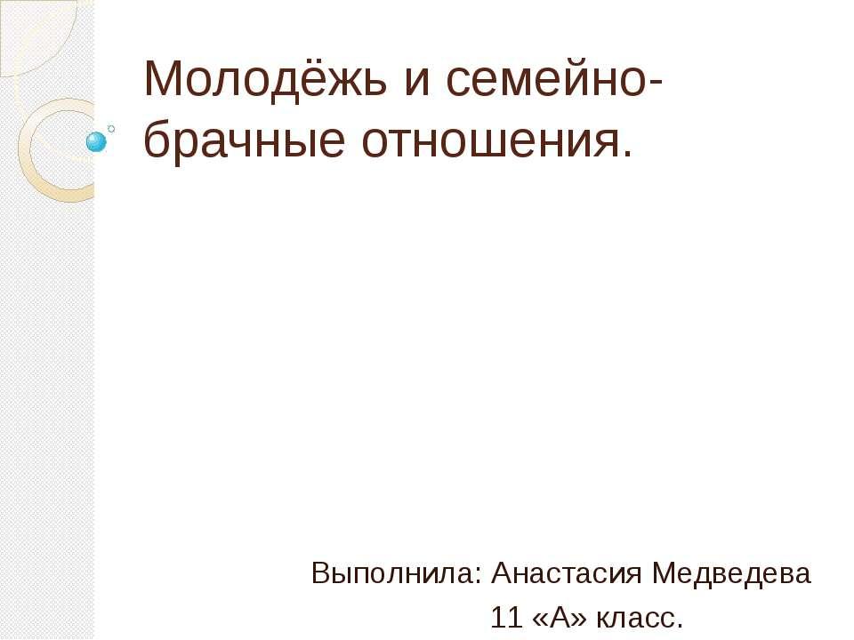 Молодёжь и семейно-брачные отношения. Выполнила: Анастасия Медведева 11 «А» к...