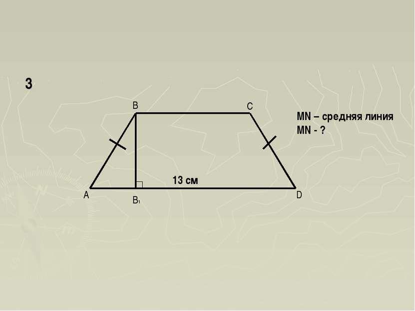 A B C D B1 13 см MN – средняя линия MN - ? 3