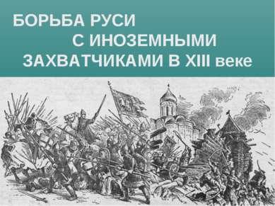 БОРЬБА РУСИ С ИНОЗЕМНЫМИ ЗАХВАТЧИКАМИ В XIII веке