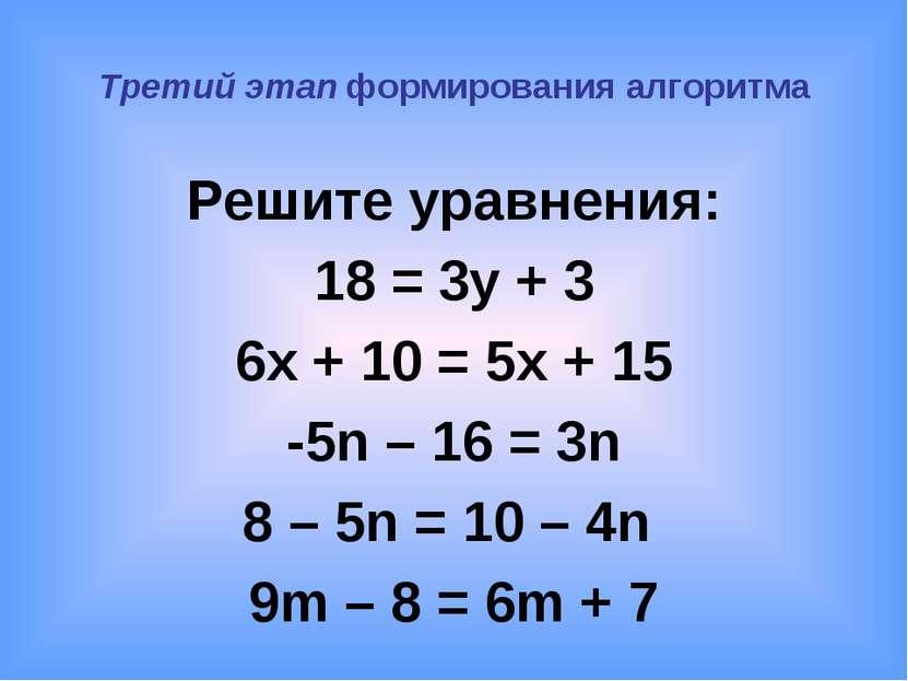 Третий этап формирования алгоритма Решите уравнения: 18 = 3y + 3 6x + 10 = 5x...