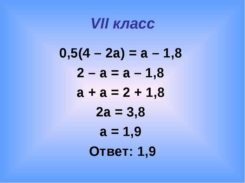VII класс 0,5(4 – 2a) = a – 1,8 2 – a = a – 1,8 a + a = 2 + 1,8 2a = 3,8 a = ...