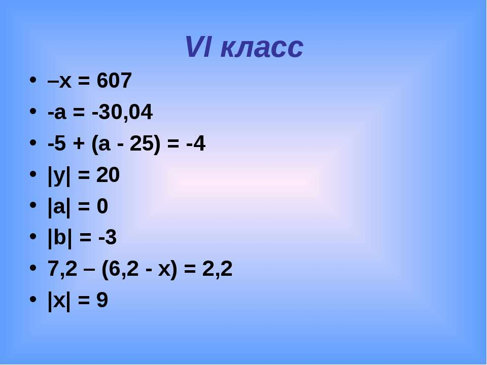 VI класс –x = 607 -а = -30,04 -5 + (а - 25) = -4 |y| = 20 |a| = 0 |b| = -3 7,...