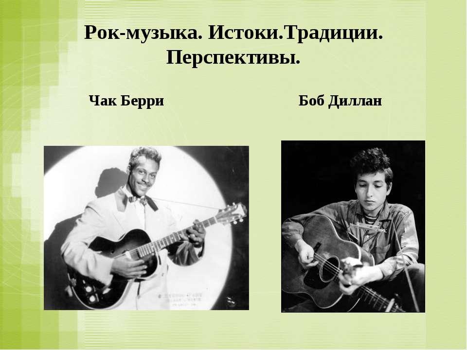 Рок-музыка. Истоки.Традиции. Перспективы. Чак Берри Боб Диллан