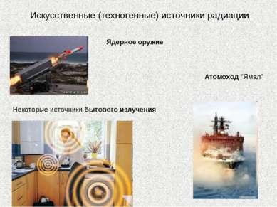 """Искусственные (техногенные) источники радиации Ядерное оружие Атомоход """"Ямал""""..."""