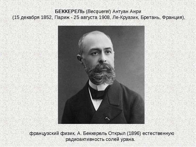 французский физик, А. Беккерель Открыл (1896) естественную радиоактивность со...