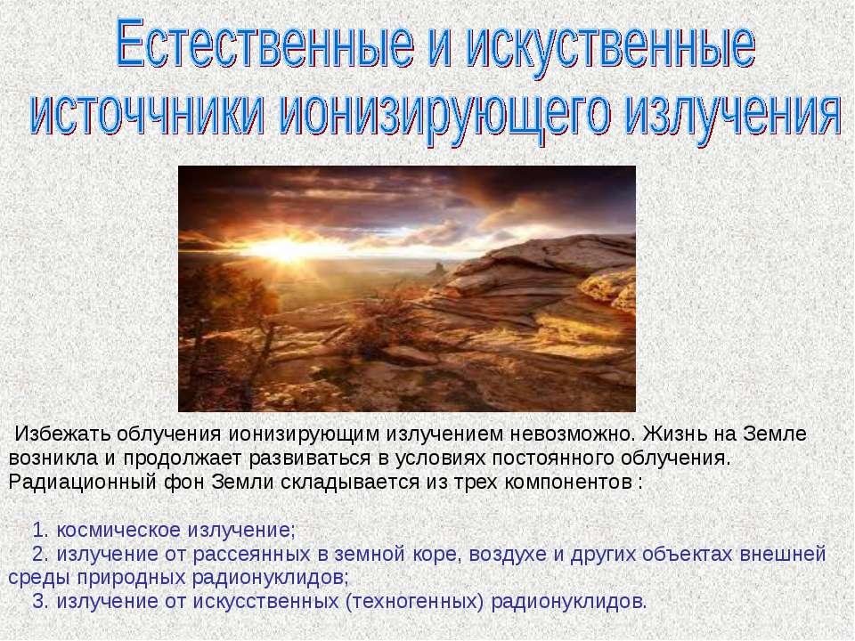 Избежать облучения ионизирующим излучением невозможно. Жизнь на Земле возник...