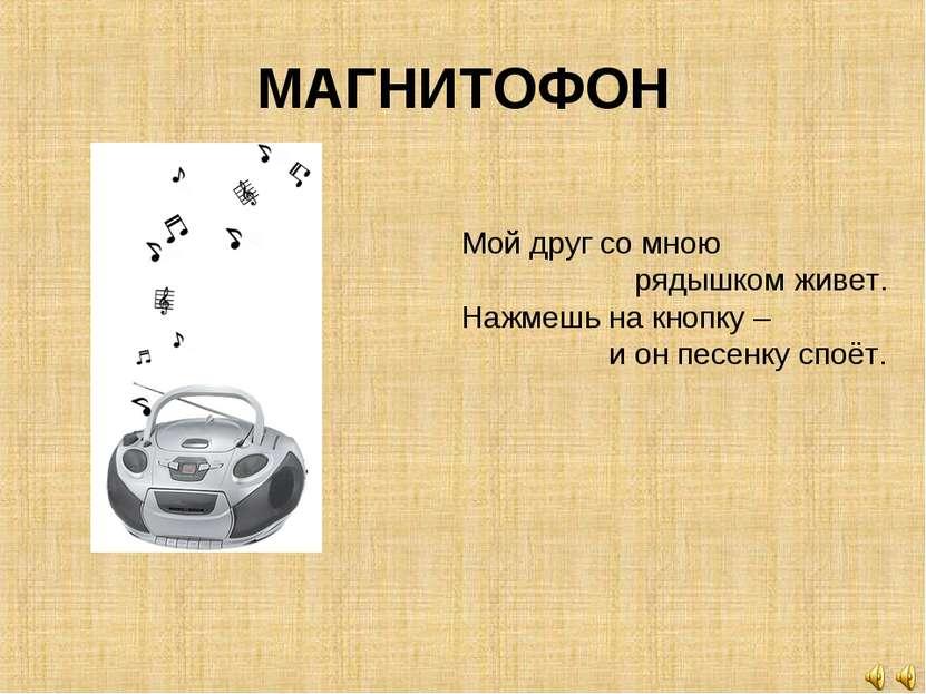 МАГНИТОФОН Мой друг со мною рядышком живет. Нажмешь на кнопку – и он песенку ...