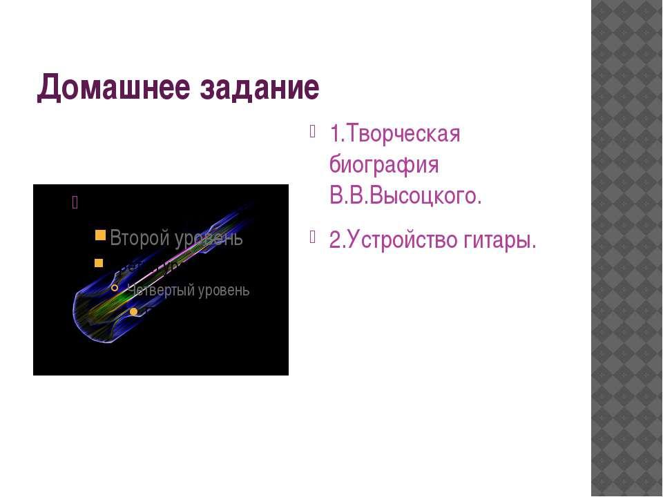 Домашнее задание 1.Творческая биография В.В.Высоцкого. 2.Устройство гитары.