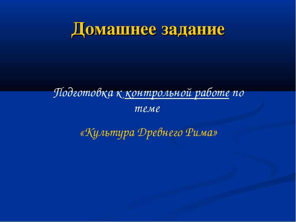 Домашнее задание Подготовка к контрольной работе по теме «Культура Древнего Р...