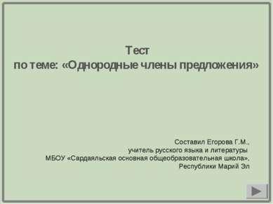 Тест по теме: «Однородные члены предложения» Составил Егорова Г.М., учитель р...