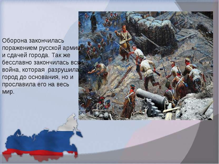 Оборона закончилась поражением русской армии и сдачей города. Так же бесславн...