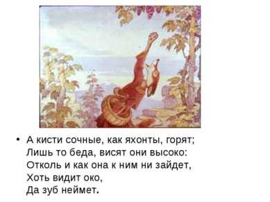 А кисти сочные, как яхонты, горят; Лишь то беда, висят они высоко: Отколь и к...