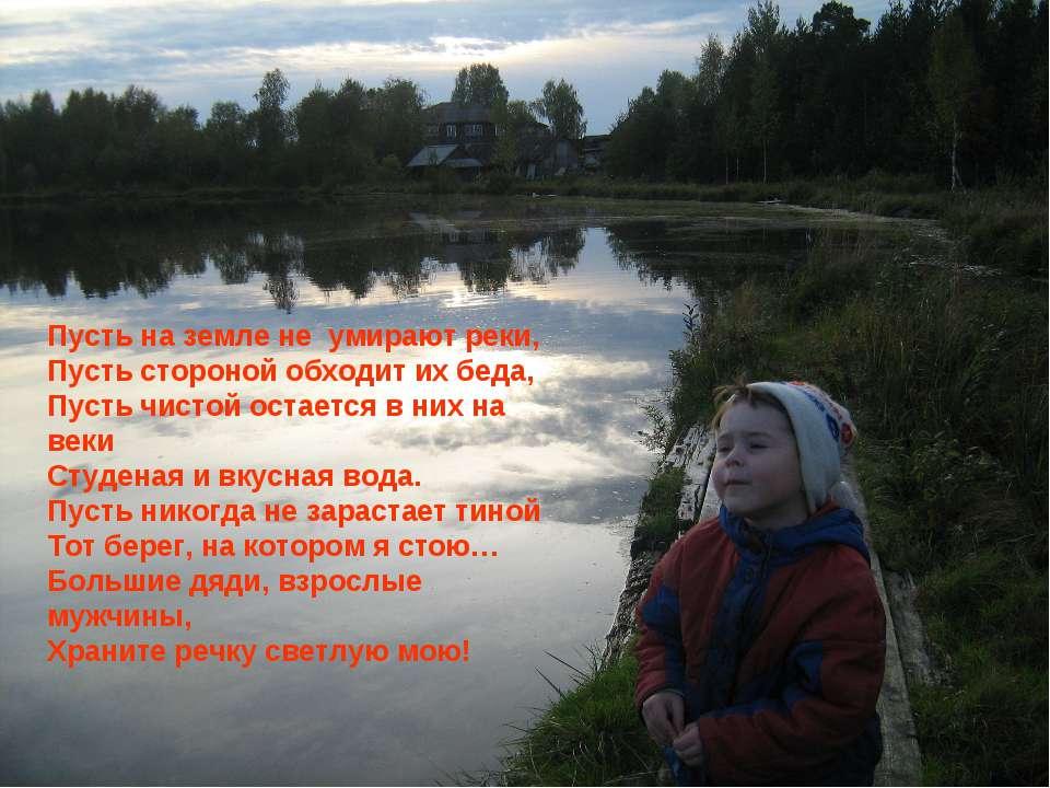 Пусть на земле не умирают реки, Пусть стороной обходит их беда, Пусть чистой ...