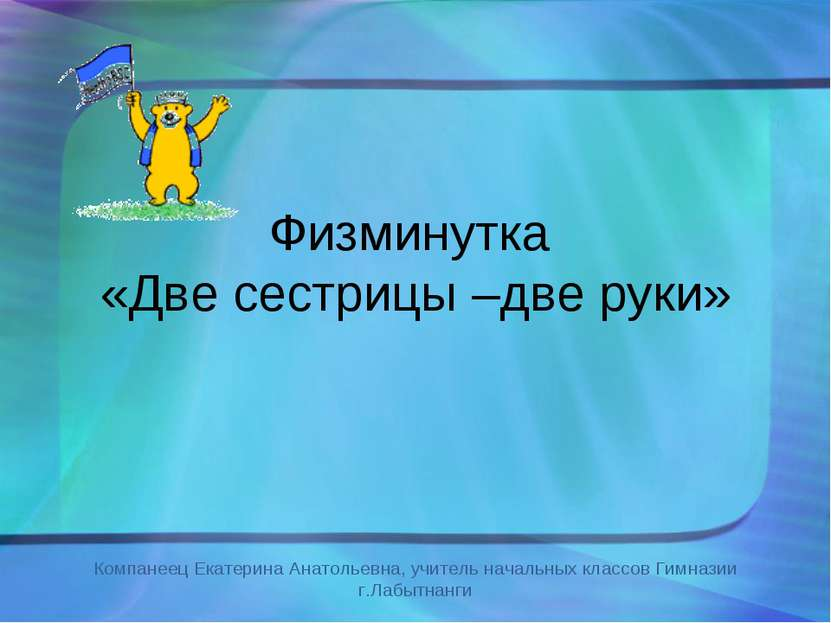 Физминутка «Две сестрицы –две руки» Компанеец Екатерина Анатольевна, учитель ...