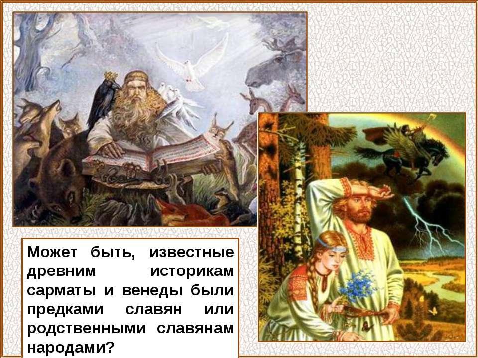 Может быть, известные древним историкам сарматы и венеды были предками славян...